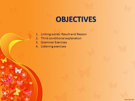 OBJECTIVES 1.Linking words: Result and Reason 2.Third conditional explanation 3.Grammar Exercises 4.Listening exercises.