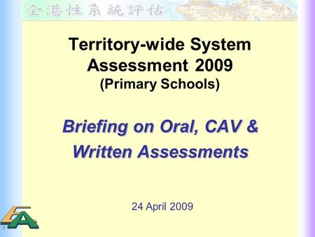 Territory-wide System Assessment 2009 (Primary Schools) Briefing on Oral, CAV & Written Assessments Briefing on Oral, CAV & Written Assessments 24 April.