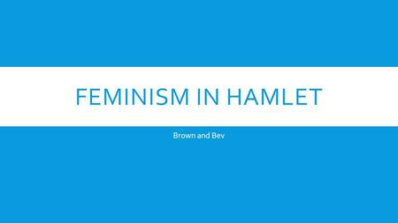 FEMINISM IN HAMLET Brown and Bev. REPRESENTING OPHELIA- ELAINE SHOWALTER  Ophelia literally has no story without Hamlet  Shakespeare offers very little.