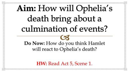 Do Now: How do you think Hamlet will react to Ophelia's death? HW: Read Act 5, Scene 1.