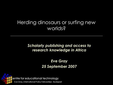 Centre for educational technology Eve Gray, International Policy Fellowships - Budapest Herding dinosaurs or surfing new worlds? Scholarly publishing and.