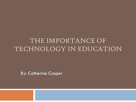 THE IMPORTANCE OF TECHNOLOGY IN EDUCATION By: Catherine Casper.