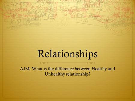 Relationships AIM: What is the difference between Healthy and Unhealthy relationship?