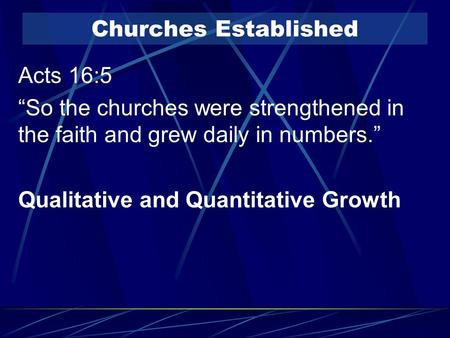 "Churches Established Acts 16:5 ""So the churches were strengthened in the faith and grew daily in numbers."" Qualitative and Quantitative Growth."