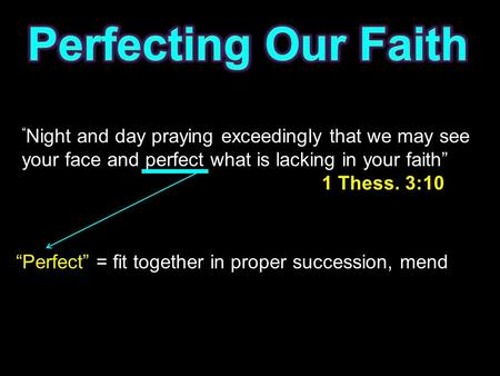 """ Night and day praying exceedingly that we may see your face and perfect what is lacking in your faith"" 1 Thess. 3:10 ""Perfect"" = fit together in proper."
