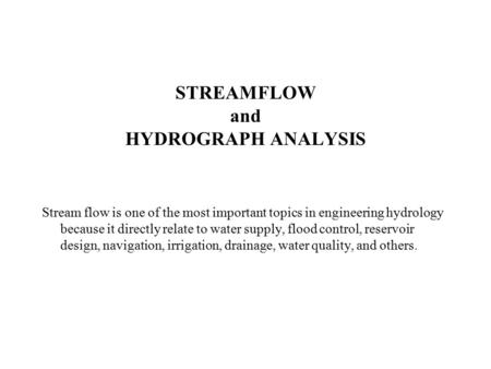 STREAMFLOW and HYDROGRAPH ANALYSIS Stream flow is one of the most important topics in engineering hydrology because it directly relate to water supply,