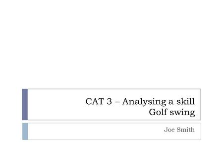 CAT 3 – Analysing a skill Golf swing Joe Smith. Elite Performer's Swing My Swing Prior to the commencement of the skill Follow through Ball release Initial.