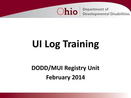 UI Log Training DODD/MUI Registry Unit February 2014.