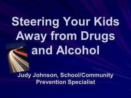 Steering Your Kids Away from Drugs and Alcohol Judy Johnson, School/Community Prevention Specialist.