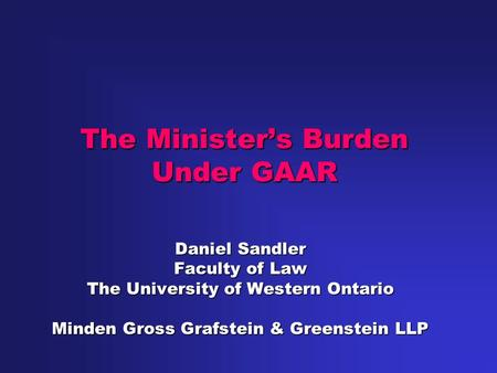 The Minister's Burden Under GAAR Daniel Sandler Faculty of Law The University of Western Ontario Minden Gross Grafstein & Greenstein LLP.