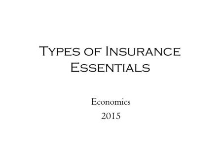 Types of Insurance Essentials Economics 2015. Review: What is Insurance? Risk is the uncertainty about a situation's outcome- may be an unpredictable.