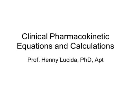 Clinical Pharmacokinetic Equations and Calculations Prof. Henny Lucida, PhD, Apt.