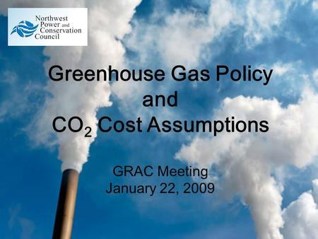 Greenhouse Gas Policy and CO 2 Cost Assumptions GRAC Meeting January 22, 2009.
