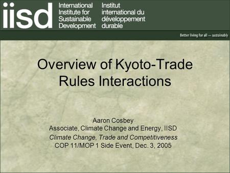 Overview of Kyoto-Trade Rules Interactions Aaron Cosbey Associate, Climate Change and Energy, IISD Climate Change, Trade and Competitiveness COP 11/MOP.