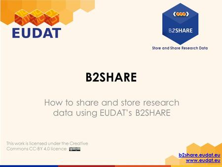 Store and Share Research Data b2share.eudat.eu www.eudat.eu B2SHARE How to share and store research data using EUDAT's B2SHARE This work is licensed under.