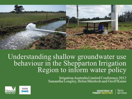 Understanding shallow groundwater use behaviour in the Shepparton Irrigation Region to inform water policy Irrigation Australia Limited Conference 2012.
