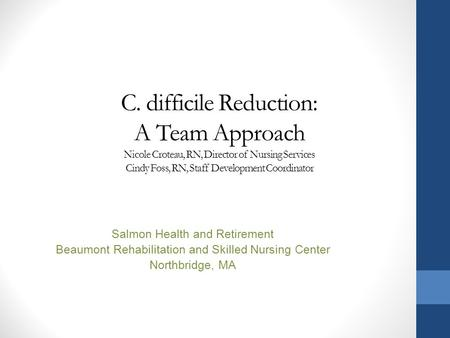 C. difficile Reduction: A Team Approach Nicole Croteau, RN, Director of Nursing Services Cindy Foss, RN, Staff Development Coordinator Salmon Health and.