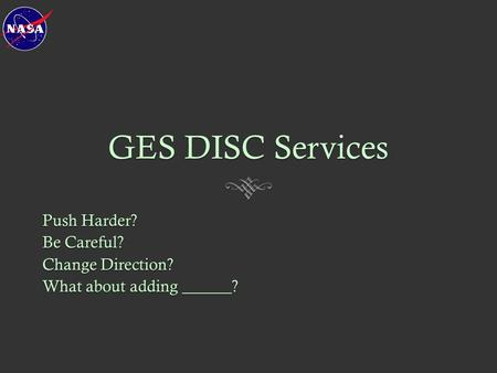 GES DISC Services Push Harder? Be Careful? Change Direction? What about adding ______?