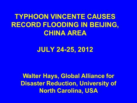 TYPHOON VINCENTE CAUSES RECORD FLOODING IN BEIJING, CHINA AREA JULY 24-25, 2012 Walter Hays, Global Alliance for Disaster Reduction, University of North.