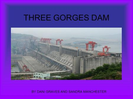 THREE GORGES DAM BY DANI GRAVES AND SANDRA MANCHESTER.