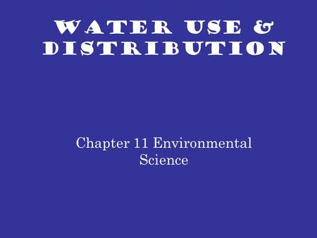 WATER USE & DISTRIBUTION Chapter 11 Environmental Science.
