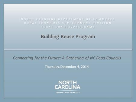 Building Reuse Program Connecting for the Future: A Gathering of NC Food Councils Thursday, December 4, 2014 NORTH CAROLINA DEPARTMENT OF COMMERCE RURAL.