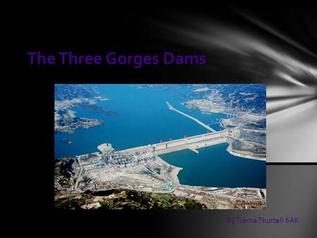 The Three Gorges Dams By Tiarna Thurtell 6AK. The Three Gorges Dam is the world`s largest hydropower complex project located in one of the three gorges.