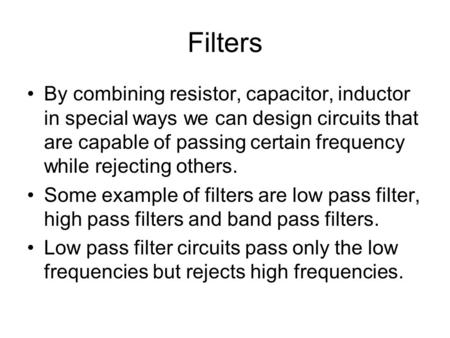 Filters By combining resistor, capacitor, inductor in special ways we can design circuits that are capable of passing certain frequency while rejecting.