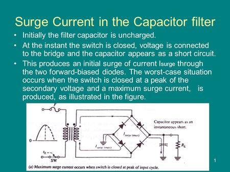 1 Surge Current in the Capacitor filter Initially the filter capacitor is uncharged. At the instant the switch is closed, voltage is connected to the bridge.