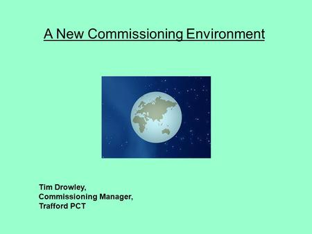 A New Commissioning Environment Tim Drowley, Commissioning Manager, Trafford PCT.