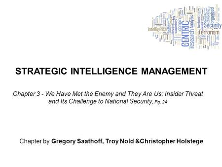 STRATEGIC INTELLIGENCE MANAGEMENT Chapter by Gregory Saathoff, Troy Nold &Christopher Holstege Chapter 3 - We Have Met the Enemy and They Are Us: Insider.