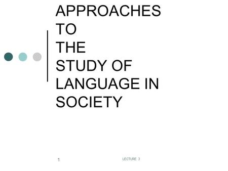 LECTURE 3 1 APPROACHES TO THE STUDY OF LANGUAGE IN SOCIETY.
