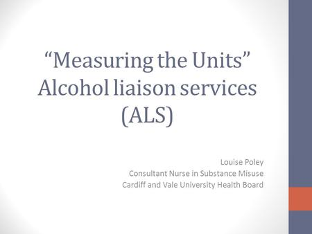 """Measuring the Units"" Alcohol liaison services (ALS) Louise Poley Consultant Nurse in Substance Misuse Cardiff and Vale University Health Board."