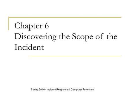 Chapter 6 Discovering the Scope of the Incident Spring 2016 - Incident Response & Computer Forensics.