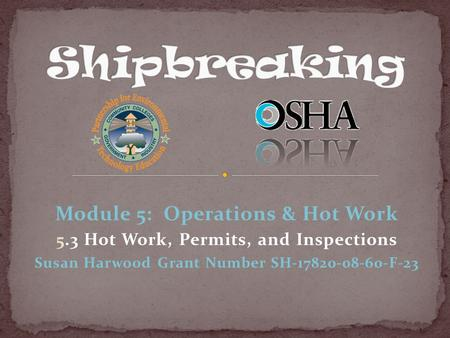 Module 5: Operations & Hot Work 5.3 Hot Work, Permits, and Inspections Susan Harwood Grant Number SH-17820-08-60-F-23.