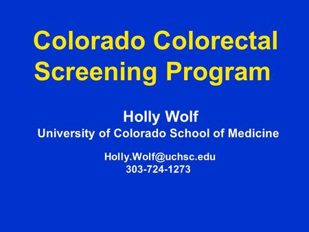 Colorado Colorectal Screening Program Holly Wolf University of Colorado School of Medicine 303-724-1273.