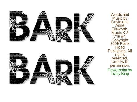 Bark Bark Words and Music by David and Anne Ellsworth. Music K-8 V19 #4. Copyright 2009 Plank Road Publishing. All rights reserved. Used with permission.