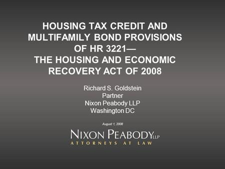 HOUSING TAX CREDIT AND MULTIFAMILY BOND PROVISIONS OF HR 3221— THE HOUSING AND ECONOMIC RECOVERY ACT OF 2008 Richard S. Goldstein Partner Nixon Peabody.
