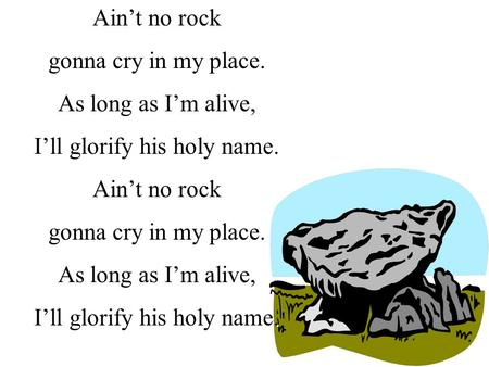 Ain't no rock gonna cry in my place. As long as I'm alive, I'll glorify his holy name. Ain't no rock gonna cry in my place. As long as I'm alive, I'll.