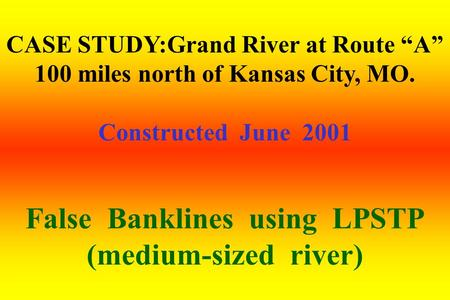 "CASE STUDY:Grand River at Route ""A"" 100 miles north of Kansas City, MO. Constructed June 2001 False Banklines using LPSTP (medium-sized river)"