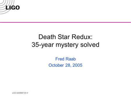 LIGO-G030687-00-W Death Star Redux: 35-year mystery solved Fred Raab October 28, 2005.