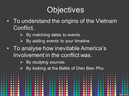 Objectives To understand the origins of the Vietnam Conflict.  By matching dates to events.  By adding events to your timeline. To analyse how inevitable.