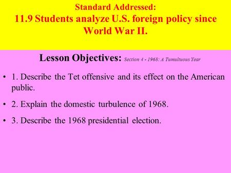 Standard Addressed: 11.9 Students analyze U.S. foreign policy since World War II. Lesson Objectives: Section 4 - 1968: A Tumultuous Year 1. Describe the.
