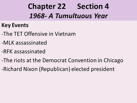 Chapter 22 Section 4 1968- A Tumultuous Year Key Events -The TET Offensive in Vietnam -MLK assassinated -RFK assassinated -The riots at the Democrat Convention.