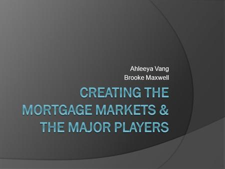 Ahleeya Vang Brooke Maxwell. Agenda  Creating the Mortgage Market 1900: Who and Loan Characteristics 1930: Great Depression  Federal National Mortgage.