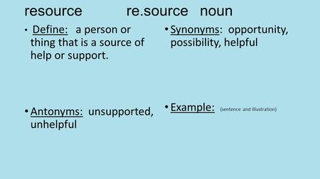 Resource re.source noun Define: a person or thing that is a source of help or support. Antonyms: unsupported, unhelpful Synonyms: opportunity, possibility,