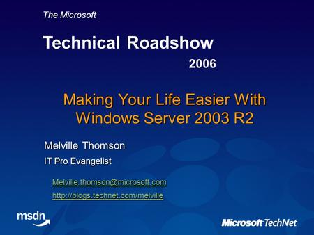 The Microsoft Technical Roadshow 2006 Making Your Life Easier With Windows Server 2003 R2 Melville Thomson IT Pro Evangelist