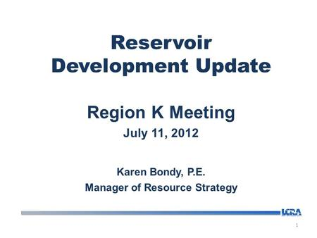 Reservoir Development Update Region K Meeting July 11, 2012 Karen Bondy, P.E. Manager of Resource Strategy 1.