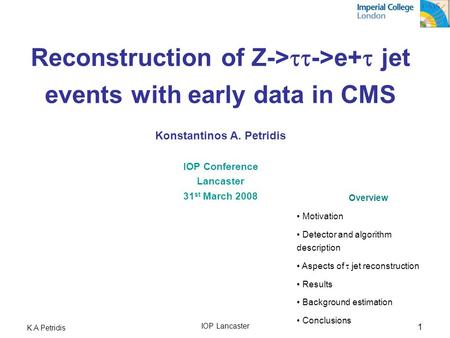 Reconstruction of Z->tt->e+t jet events with early data in CMS Konstantinos A. Petridis IOP Conference Lancaster 31st March 2008 Overview Motivation.