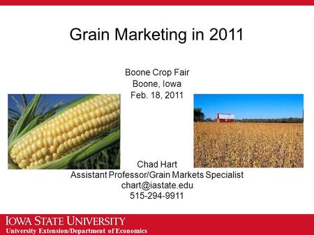 University Extension/Department of Economics Grain Marketing in 2011 Boone Crop Fair Boone, Iowa Feb. 18, 2011 Chad Hart Assistant Professor/Grain Markets.